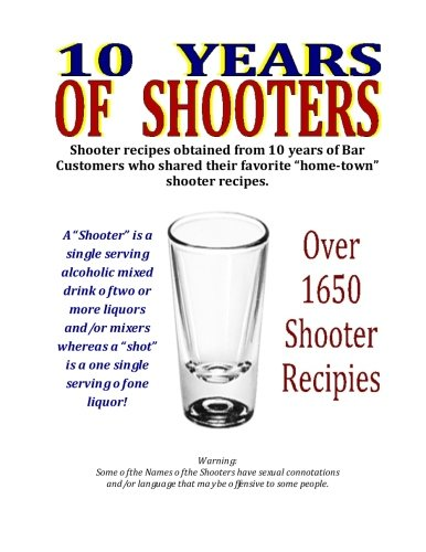 """10 Years of Shooters: Shooter recipes obtained from 10 years of Bar Customers who shared their favorite """"home-town"""" shooter recipes."""