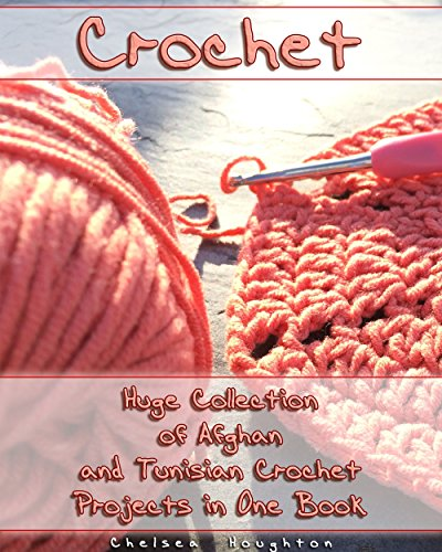 Crochet: Huge Collection of Afghan and Tunisian Crochet Projects in One Book: (Tunisian Crochet Patterns) (Crochet Books ) (Picture Afghans)