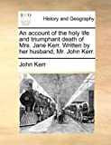 An Account of the Holy Life and Triumphant Death of Mrs Jane Kerr Written by Her Husband, Mr John Kerr, John Kerr, 117036652X