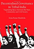 Decentralised Governance in Tribal India: Negotiating Space Between the State, Community and Civil Society, M. Aruna Kumar, 1443820652