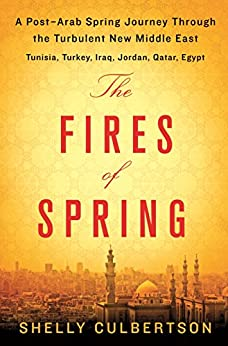 The Fires of Spring: A Post-Arab Spring Journey Through the Turbulent New Middle East - Turkey, Iraq, Qatar, Jordan, Egypt, and Tunisia by [Culbertson, Shelly]