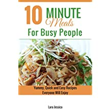 10 Minute Meals For Busy People: Yummy, Quick and Easy Recipes Everyone Will Enjoy