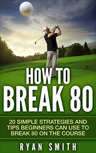 GOLF : HOW TO BREAK 80: 20 SIMPLE STRATEGIES AND TIPS BEGINNERS CAN USE TO BREAK 80 ON THE COURSE, SWING BETTER, DRIVE LONG AND PLAY LIKE A PRO!