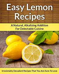 Lemon Recipes: A Natural, Alkalizing Addition For Delectable Cuisine (The Easy Recipe Book 22) (English Edition)
