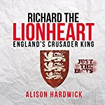 Richard the Lionheart - England's Crusader King: Just the Facts, Book 1 | Alison Hardwick
