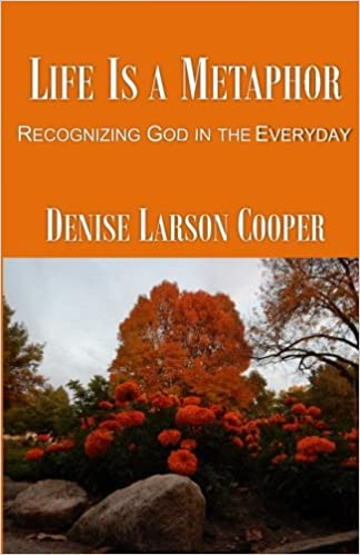 Metaphors Of Everyday Life Many Lives >> Life Is A Metaphor Recognizing God In The Everyday Denise Larson