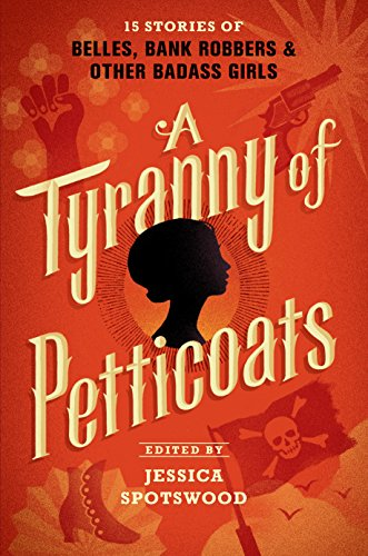 A Tyranny of Petticoats: 15 Stories of Belles, Bank Robbers & Other Badass Girls cover