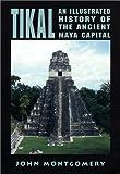 Tikal: An Illustrated History of the Ancient Maya Capital