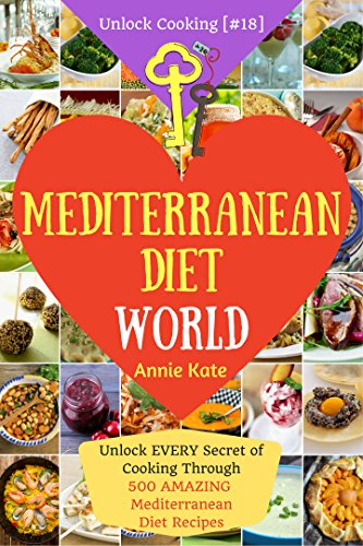 Welcome to Mediterranean Diet World: Unlock EVERY Secret of Cooking Through 500 AMAZING Mediterranean Diet Recipes (Mediterranean Diet Cookbook, Best Mediterranean Diet Book) (Unlock Cooking [#18]) by Annie  Kate