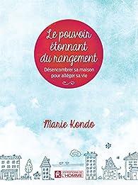 Le pouvoir étonnant du rangement : Désencombrer sa maison pour alléger sa vie par Marie Kondo