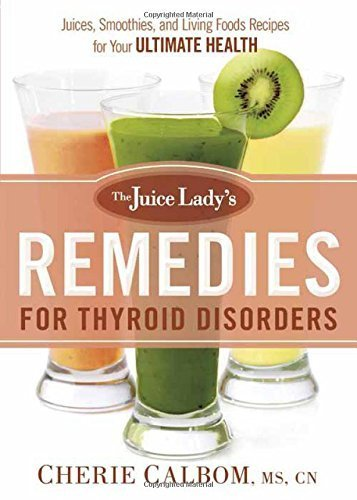 The Juice Lady's Remedies for Thyroid Disorders: Juices, Smoothies, and Living Foods Recipes for Your Ultimate Health by Cherie Calbom MS CN (2015-06-02)