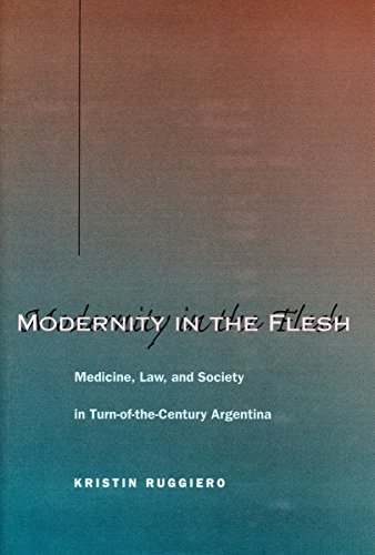 Modernity in the Flesh: Medicine, Law, and Society in Turn-of-the-Century Argentina