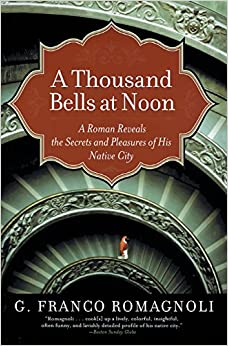 Book A Thousand Bells at Noon: A Roman Reveals the Secrets and Pleasures of His Native City