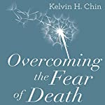 Overcoming the Fear of Death: Through Each of the 4 Main Belief Systems | Kelvin H. Chin