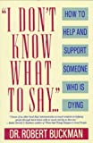 I Don't Know What to Say.: How to Help and Support Someone Who Is Dying
