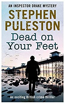 Dead on Your Feet: An exciting British crime thriller (Detective Inspector Drake Book 4) by [Puleston, Stephen]