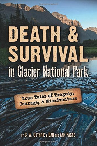 Death & Survival in Glacier National Park: True Tales of Tragedy, Courage, and Misadventure