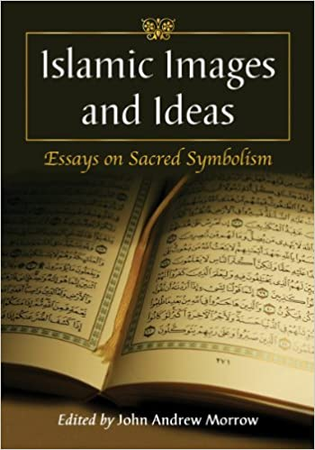 islamic images and ideas essays on sacred symbolism john andrew  islamic images and ideas essays on sacred symbolism john andrew morrow 9780786458486 com books