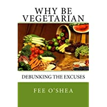 Why Be Vegetarian: Debunking the excuses (the Good Life) (Volume 1) by Fee O'Shea (2014-06-04)