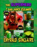 The Superhero 7 Day Juice Cleanse, Emyrald Sinclaire, 1493774697