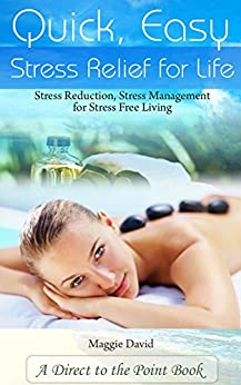 Quick, Easy Stress Relief For Life: Stress Reduction, Stress Management for Stress Free Living by [David, Maggie]