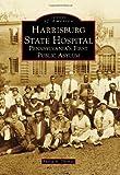 Harrisburg State Hospital: Pennsylvania's First Public Asylum (Images of America)