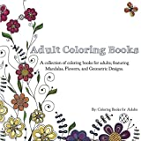Adult Coloring Books: A Collection of Coloring Books for Adults; Featuring Mandalas, Flowers, and Geometric Designs