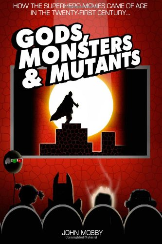 Gods,Monsters & Mutants: How the superhero movies came of age in the Twenty-First Century... PDF