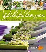 Wildpflanzen: Köstliche Rezepte, essbare Dekorationen und Geschenkideen