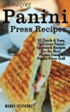 Amazing Panini Press Recipes: 51 Quick & Easy, Delicious Panini Sandwich Recipes for the Busy Person Using a Panini Press Grill