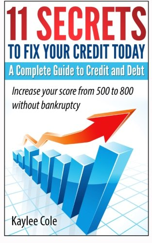 11 Secrets To Fix Your Credit Today A Complete Guide To Credit And Debt  Increase Your Score From 500 To 800 Without Bankruptcy