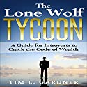The Lone Wolf Tycoon: A Guide for Introverts to Crack the Code of Wealth Audiobook by Tim L. Gardner Narrated by Tom Taverna