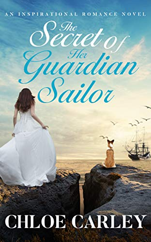 The Secret of Her Guardian Sailor: An Inspirational Historical Romance Novel by [Carley, Chloe]
