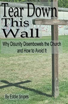 Tear Down This Wall!: Why Disunity Disembowels the Church and How to Avoid It by [Snipes, Eddie]