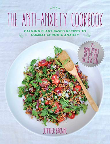 The Anti-Anxiety Cookbook: Calming Plant-Based Recipes to Combat Chronic Anxiety by Jennifer Browne