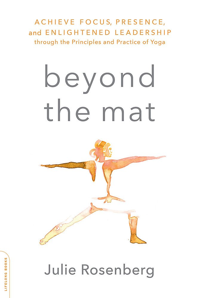 Beyond the Mat: Achieve Focus, Presence, and Enlightened Leadership through the Principles and Practice of Yoga ebook
