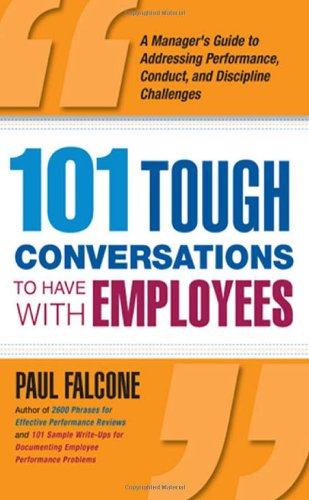 101 Tough Conversations to Have with Employees A Managers Guide to Addressing Performance Conduct and Discipline Challenges