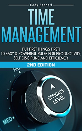 Time Management: Put First Things First! 10 Easy & Powerful Rules for Productivity, Self Discipline and Efficiency! (Self Discipline, Procrastination, ... Overwhelmed, Daily Routine, Stress)