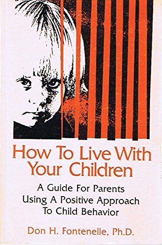 How to Live with Your Children: A Guide for Parents Using a Positive Approach to Child Behavior - By Don Fontenelle