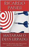 MATARAM O DEUS ERRADO: Nietzsche disse que Deus está morto, será Mesmo? (Portuguese Edition)