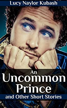 An Uncommon Prince and Other Short Stories by [Naylor Kubash, Lucy]
