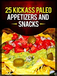 25 Kickass Paleo Appetizers and Snacks: Quick and Easy Gluten-Free, Low Fat and Low Carb Recipes (English Edition)