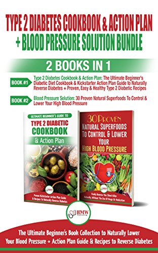 Type 2 Diabetes Cookbook and Action Plan & Blood Pressure Solution - 2 Books in 1 Bundle: Ultimate Beginner's Book Collection to Naturally Lower Your Blood Pressure & Guide To Reverse Diabetes
