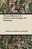 Thomas Jefferson As an Architect and a Designer of Landscapes, William Alexander Lambeth, 1446081834