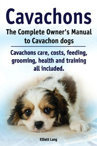 Cavachons. The Complete Owner's Manual to Cavachon dogs. Cavachons care, costs, feeding, grooming, health and training all included. 1