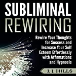 Subliminal Rewiring: Rewire Your Thoughts for Success and Increase Your Self Esteem Effortlessly with Affirmations and Hypnosis | J. J. Hills