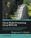 Visual Media Processing Using Matlab Beginner's Guide, George Siogkas, 1849697205
