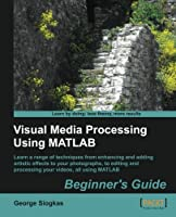 Visual Media Processing Using Matlab Beginner's Guide Front Cover