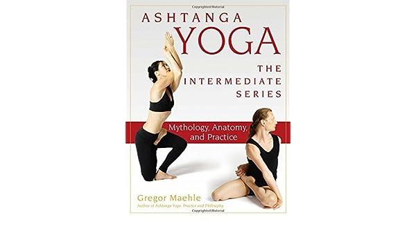 Ashtanga Yoga - The Intermediate Series: Mythology, Anatomy ...