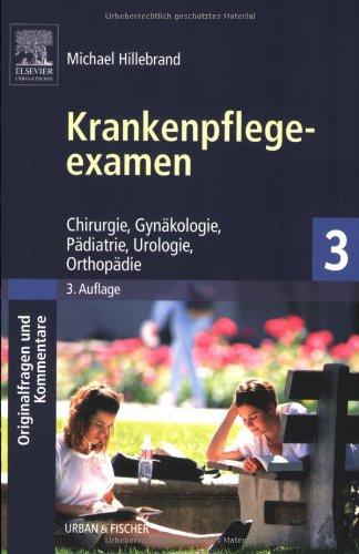 Krankenpflegeexamen Band 3: Chirurgie, Gynäkologie, Pädiatrie, Urologie, Orthopädie - Originalfragen und Kommentare